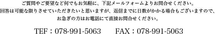質問やご要望など何でもお気軽に、下記メールフォームよりお問合せください。回答は可能な限りさせていただきたいと思いますが、返信までに日数がかかる場合もございますので、お急ぎの方はお電話にて直接お問合せください。TEF:078-991-5063  FAX:078-991-5063